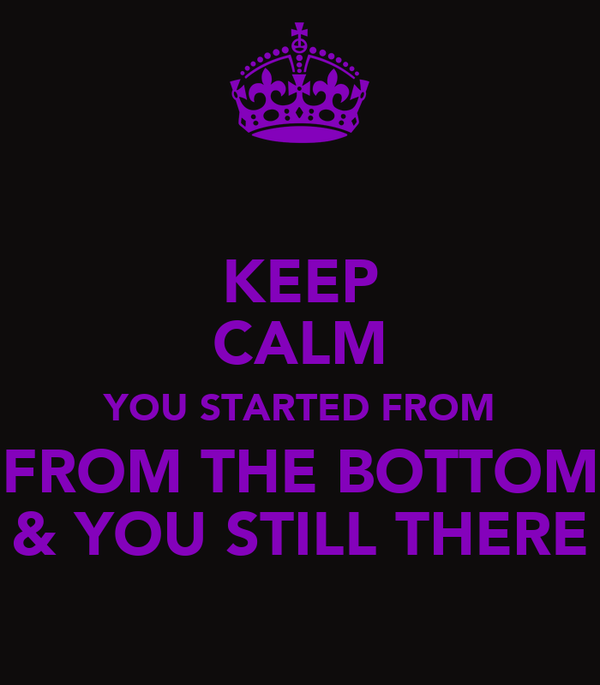 KEEP CALM YOU STARTED FROM FROM THE BOTTOM & YOU STILL THERE