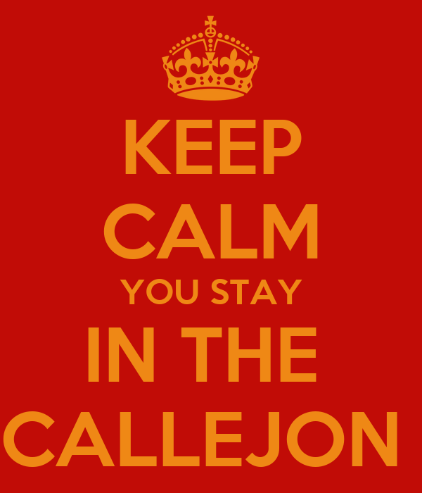 KEEP CALM YOU STAY IN THE  CALLEJON