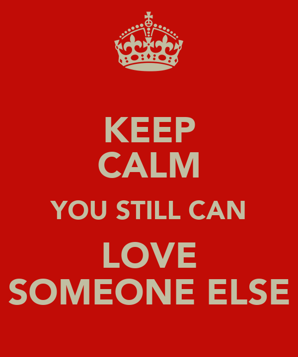 KEEP CALM YOU STILL CAN LOVE SOMEONE ELSE