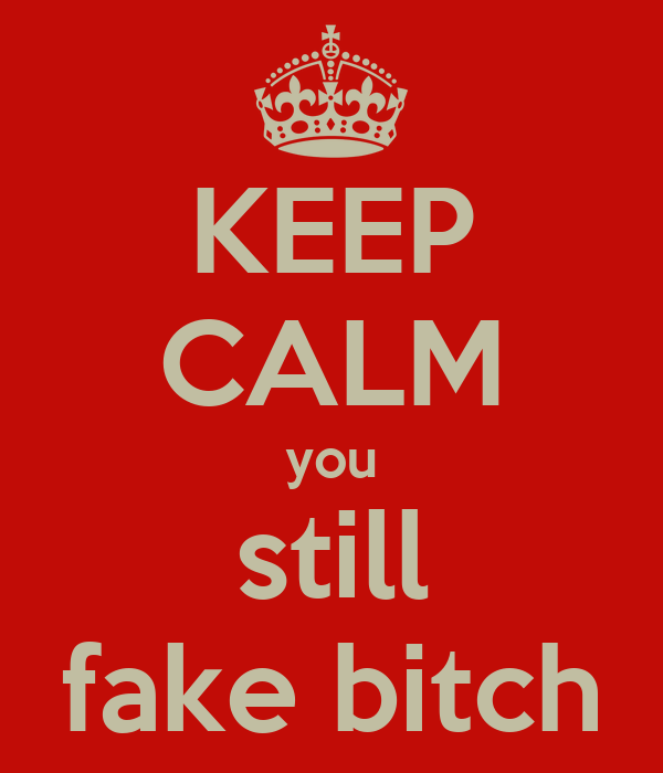 KEEP CALM you still fake bitch