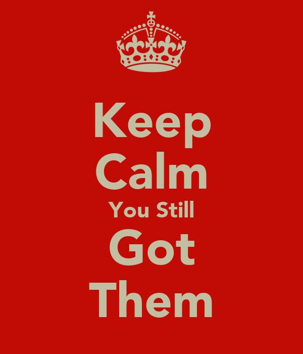 Keep Calm You Still Got Them