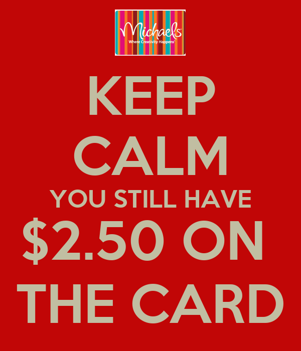 KEEP CALM YOU STILL HAVE $2.50 ON  THE CARD