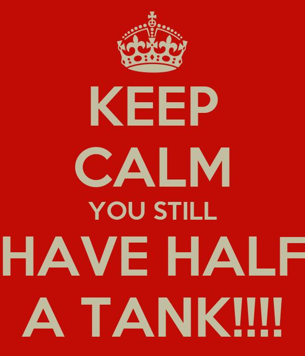 KEEP CALM YOU STILL HAVE HALF A TANK!!!!