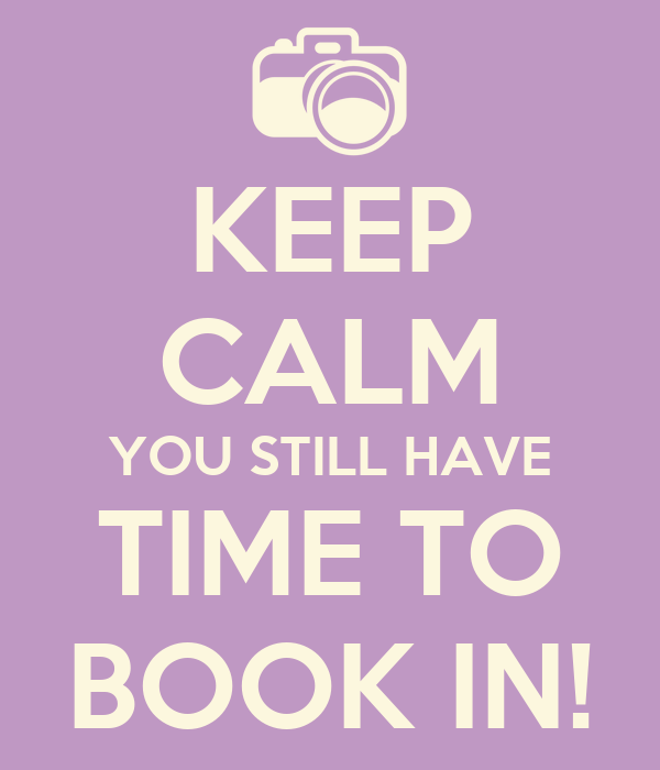 KEEP CALM YOU STILL HAVE TIME TO BOOK IN!
