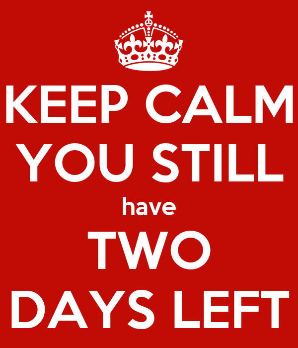 KEEP CALM YOU STILL have TWO DAYS LEFT