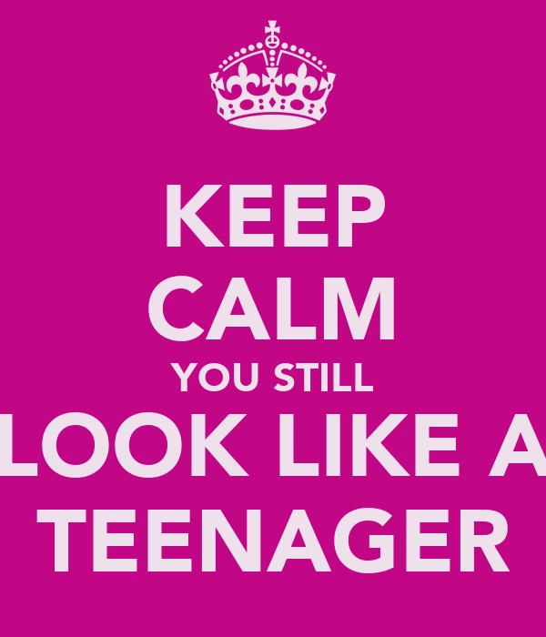 KEEP CALM YOU STILL LOOK LIKE A TEENAGER