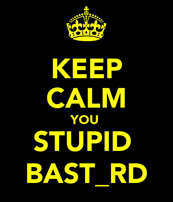 KEEP CALM YOU  STUPID  BAST_RD