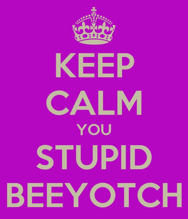 KEEP CALM YOU STUPID BEEYOTCH