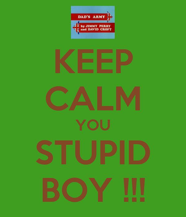 KEEP CALM YOU STUPID BOY !!!