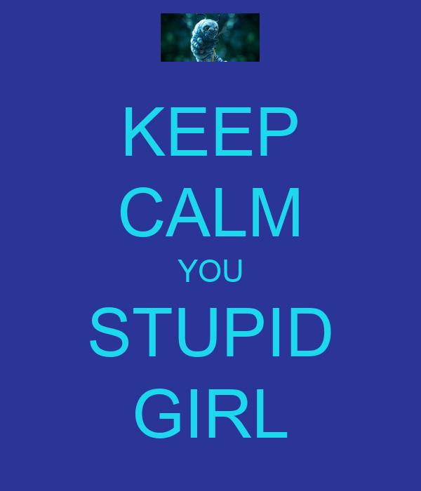 KEEP CALM YOU STUPID GIRL