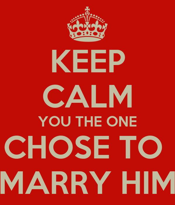 KEEP CALM YOU THE ONE CHOSE TO  MARRY HIM