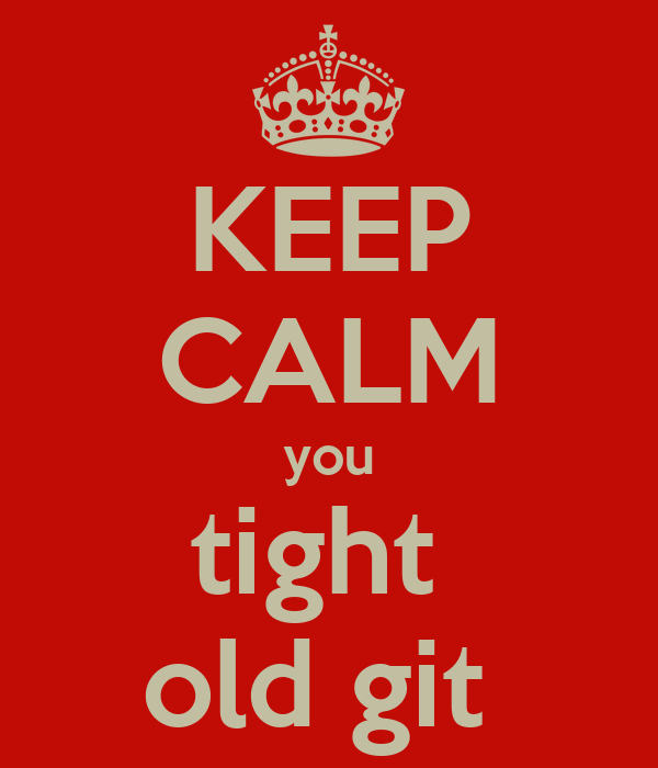 KEEP CALM you tight  old git