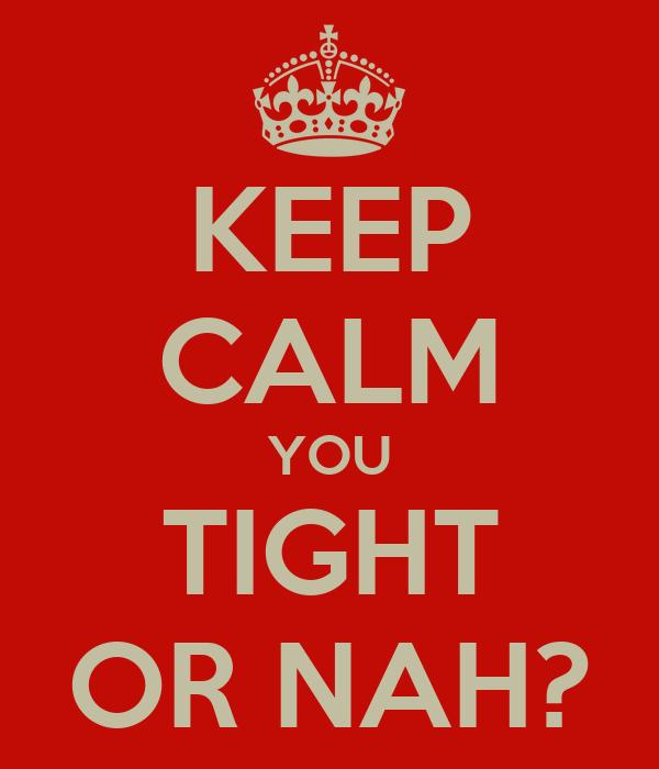 KEEP CALM YOU TIGHT OR NAH?