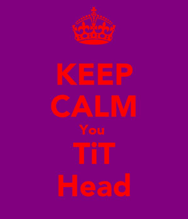 KEEP CALM You  TiT Head