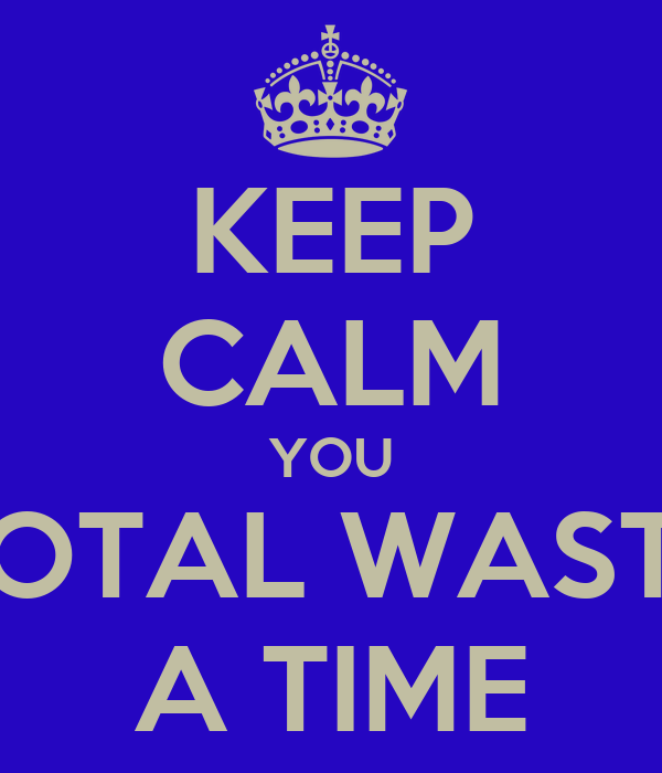 KEEP CALM YOU TOTAL WASTE A TIME