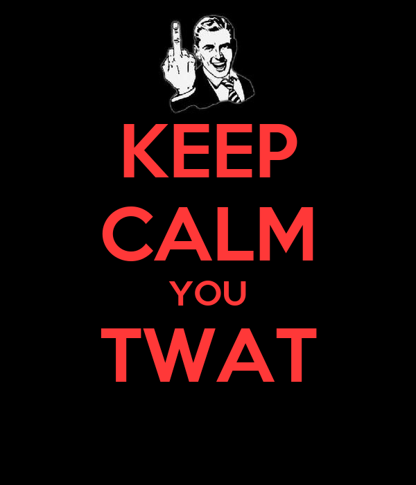 KEEP CALM YOU TWAT