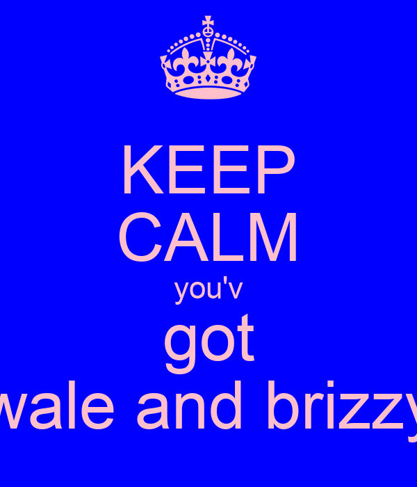 KEEP CALM you'v got wale and brizzy