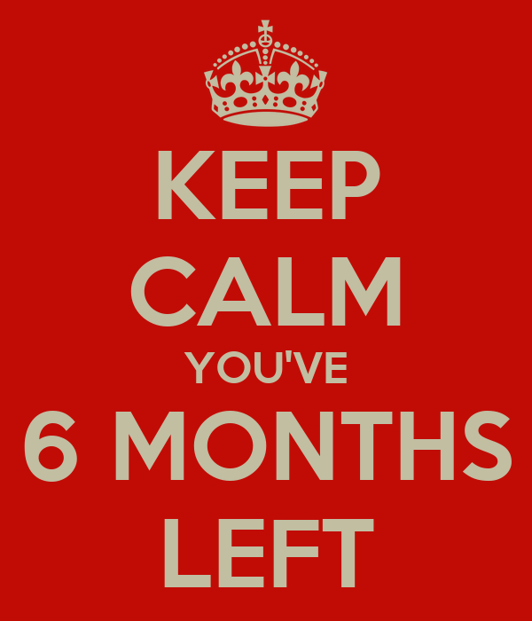 KEEP CALM YOU'VE 6 MONTHS LEFT
