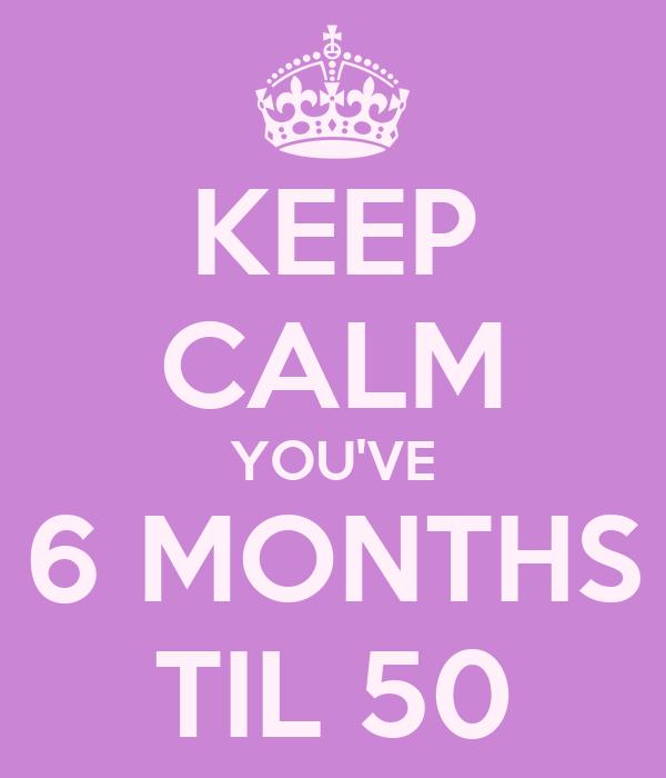 KEEP CALM YOU'VE 6 MONTHS TIL 50