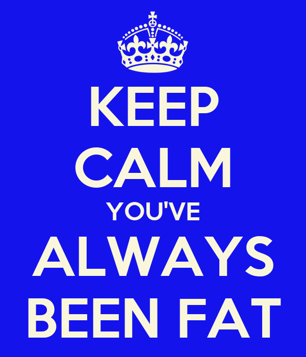 KEEP CALM YOU'VE ALWAYS BEEN FAT