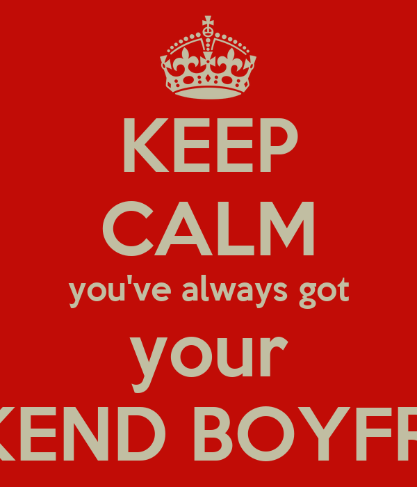 KEEP CALM you've always got your WEEKEND BOYFRIEND
