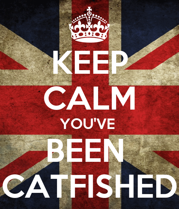 KEEP CALM YOU'VE  BEEN  CATFISHED