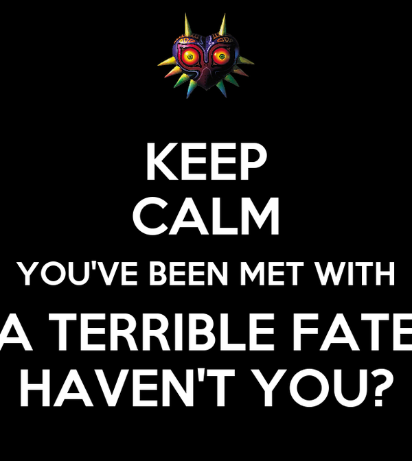 KEEP CALM YOU'VE BEEN MET WITH A TERRIBLE FATE HAVEN'T YOU?