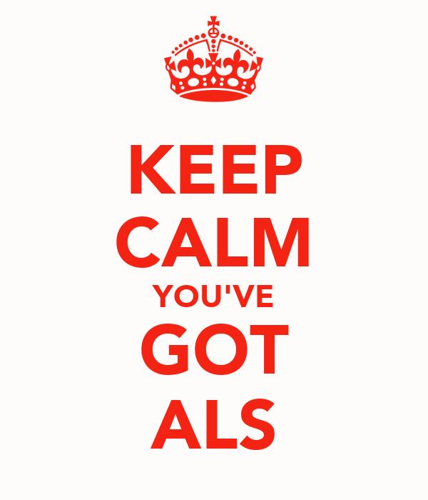 KEEP CALM YOU'VE GOT ALS