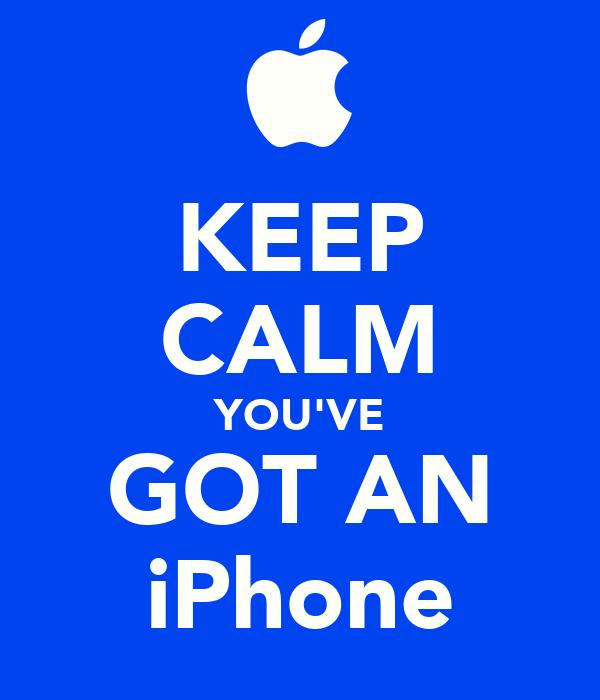 KEEP CALM YOU'VE GOT AN iPhone