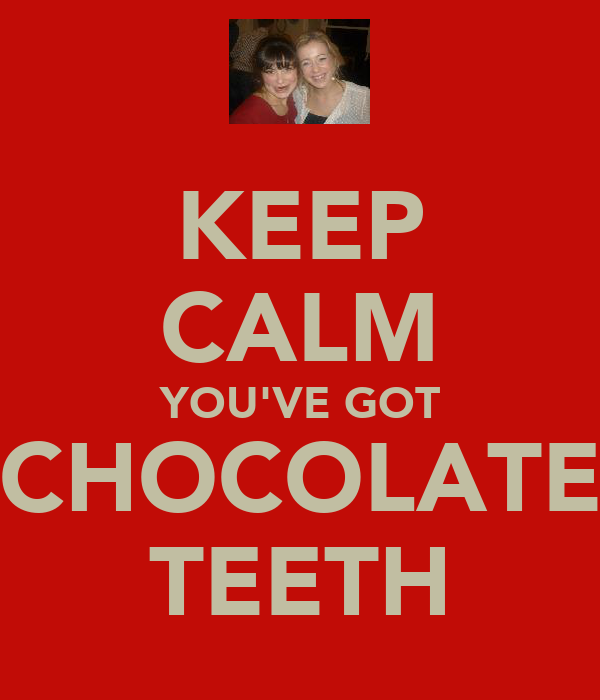 KEEP CALM YOU'VE GOT CHOCOLATE TEETH