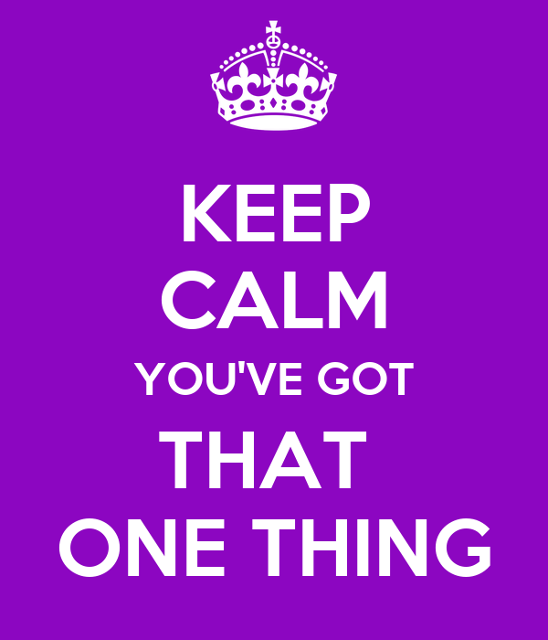 KEEP CALM YOU'VE GOT THAT  ONE THING