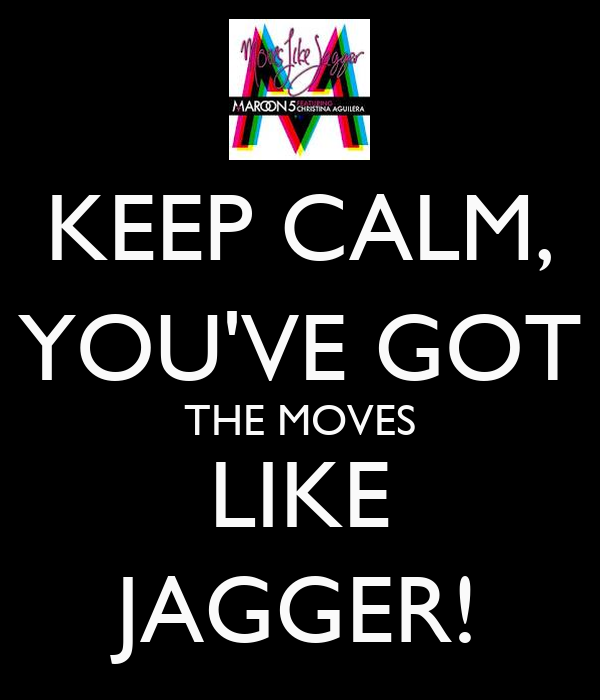 KEEP CALM, YOU'VE GOT THE MOVES LIKE JAGGER!