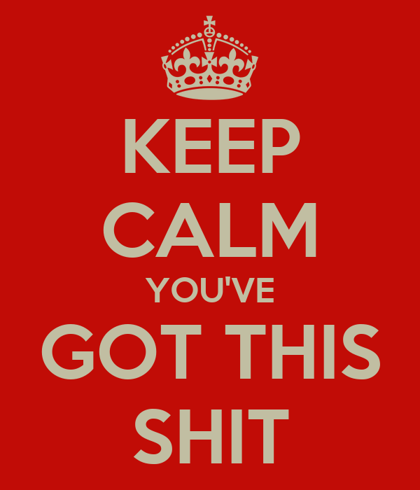 KEEP CALM YOU'VE GOT THIS SHIT
