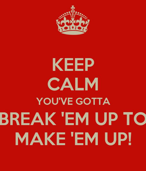 KEEP CALM YOU'VE GOTTA BREAK 'EM UP TO MAKE 'EM UP!