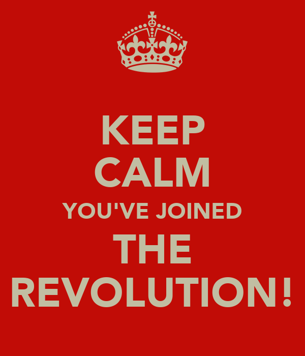 KEEP CALM YOU'VE JOINED THE REVOLUTION!