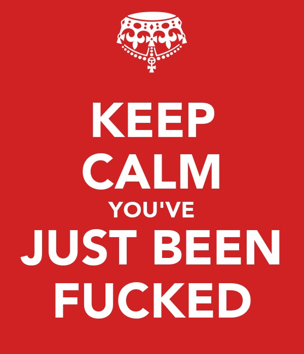 KEEP CALM YOU'VE JUST BEEN FUCKED