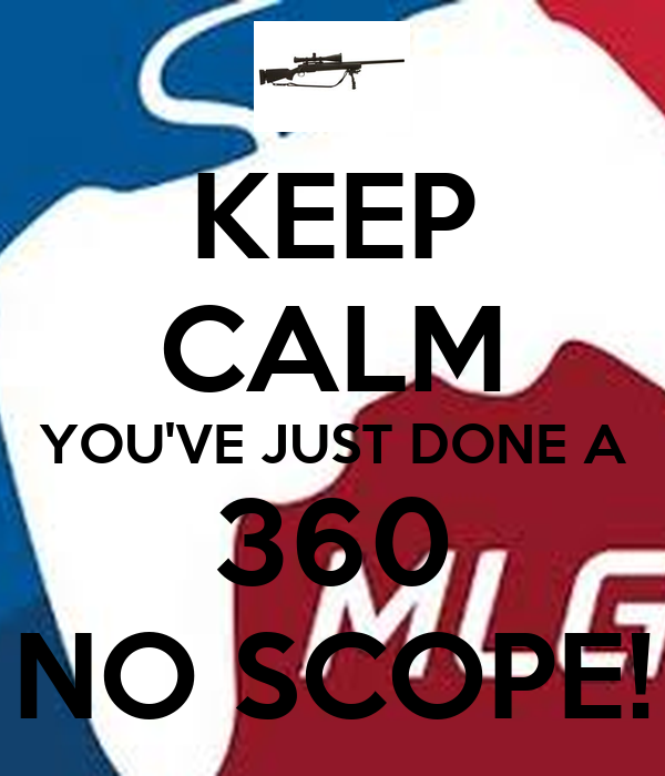 KEEP CALM YOU'VE JUST DONE A 360 NO SCOPE!