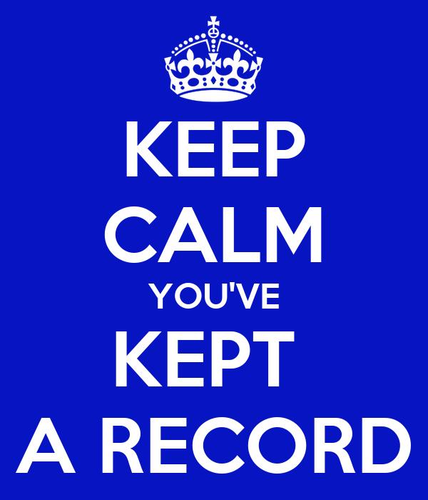 KEEP CALM YOU'VE KEPT  A RECORD