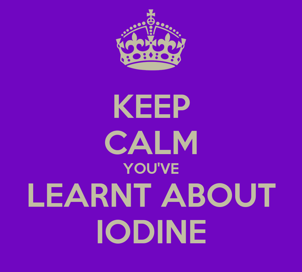 KEEP CALM YOU'VE LEARNT ABOUT IODINE