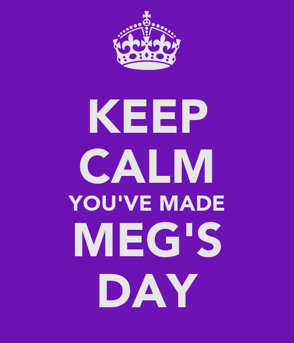 KEEP CALM YOU'VE MADE MEG'S DAY