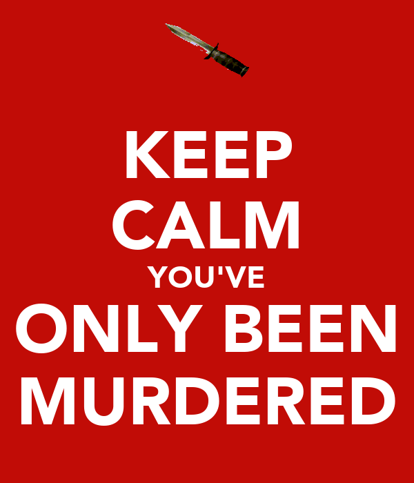 KEEP CALM YOU'VE ONLY BEEN MURDERED