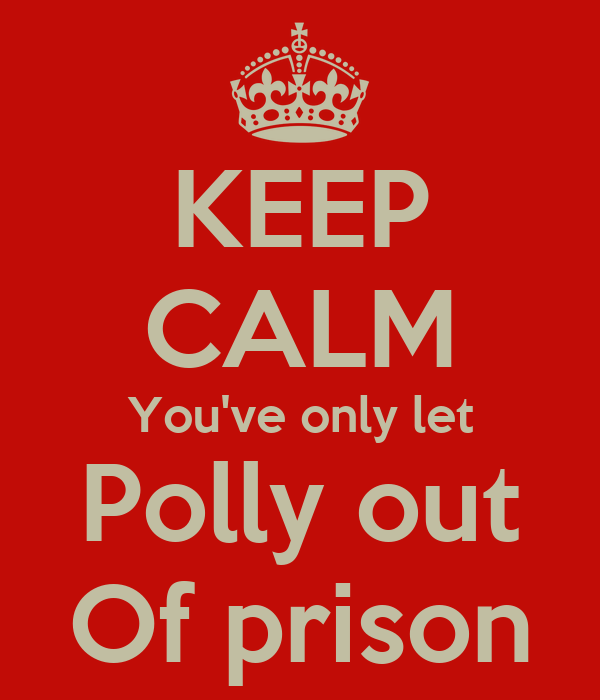 KEEP CALM You've only let Polly out Of prison