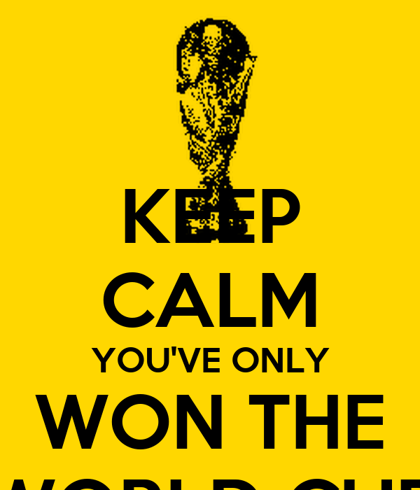 KEEP CALM YOU'VE ONLY WON THE WORLD CUP
