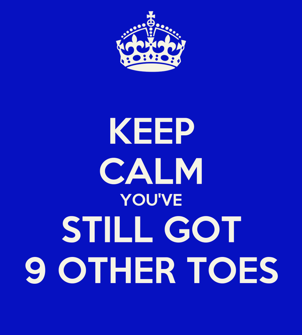 KEEP CALM YOU'VE STILL GOT 9 OTHER TOES