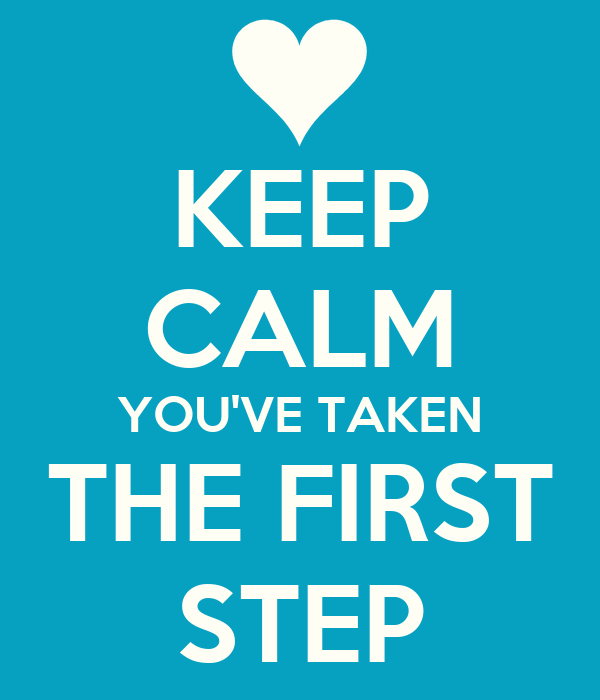 KEEP CALM YOU'VE TAKEN THE FIRST STEP