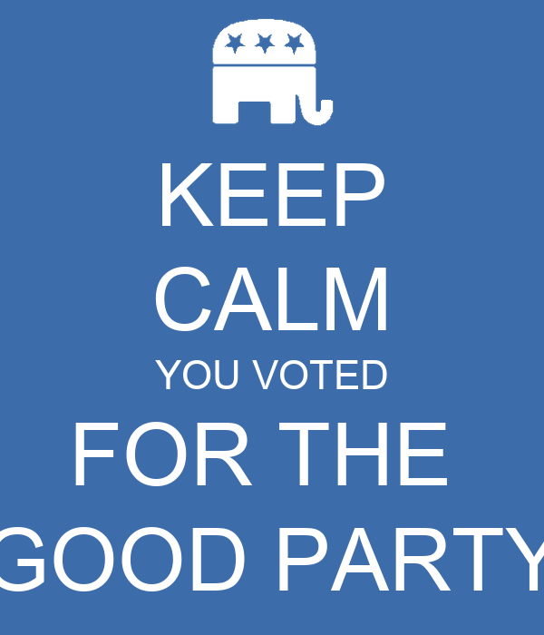 KEEP CALM YOU VOTED FOR THE  GOOD PARTY