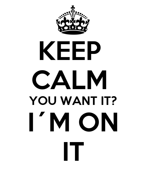 KEEP  CALM  YOU WANT IT? I´M ON IT