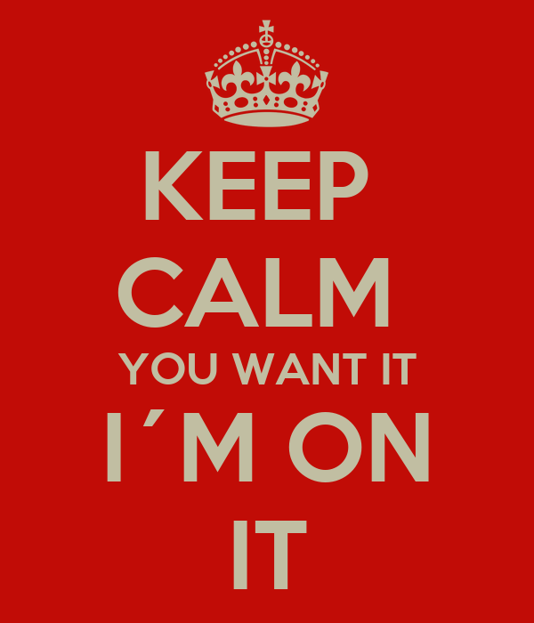 KEEP  CALM  YOU WANT IT I´M ON IT