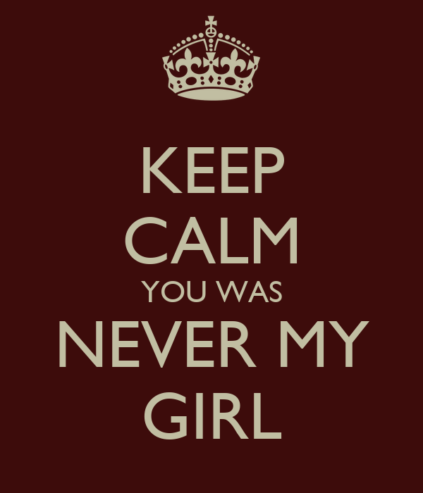 KEEP CALM YOU WAS NEVER MY GIRL
