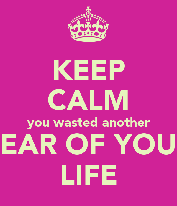 KEEP CALM you wasted another YEAR OF YOUR LIFE